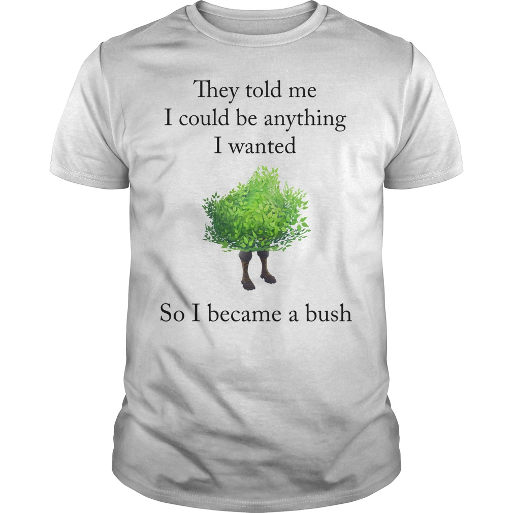 Fortnite They Told Me I Could Be Anything I Wanted So I Became A Bush T Shirt