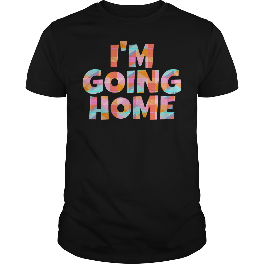 I'm Going Home T Shirt