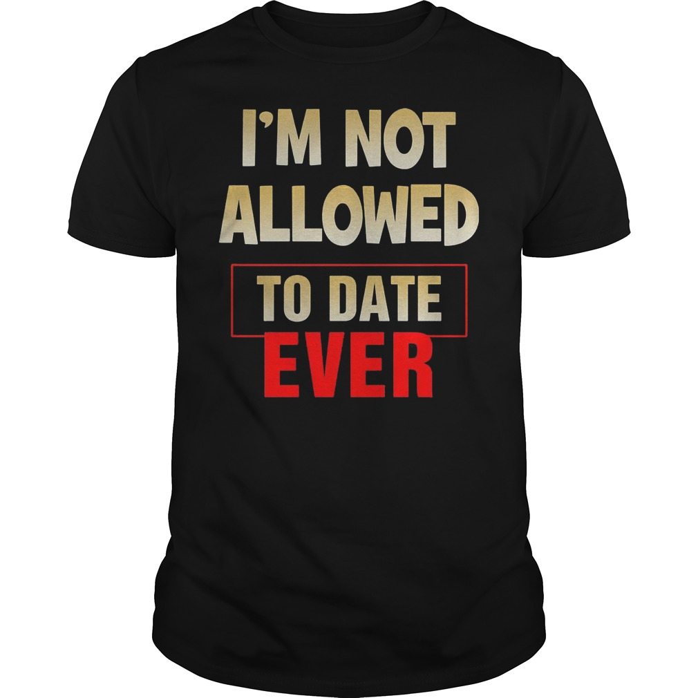 I'm Not Allowed To Date Ever T Shirt