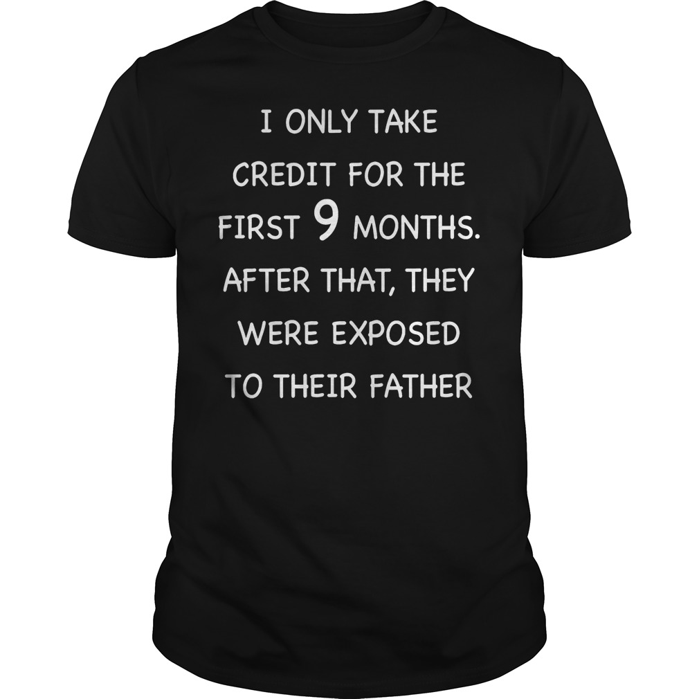 Only Take Credit For The First 9 Monthsthey Were Exposed To Their Father T Shirt
