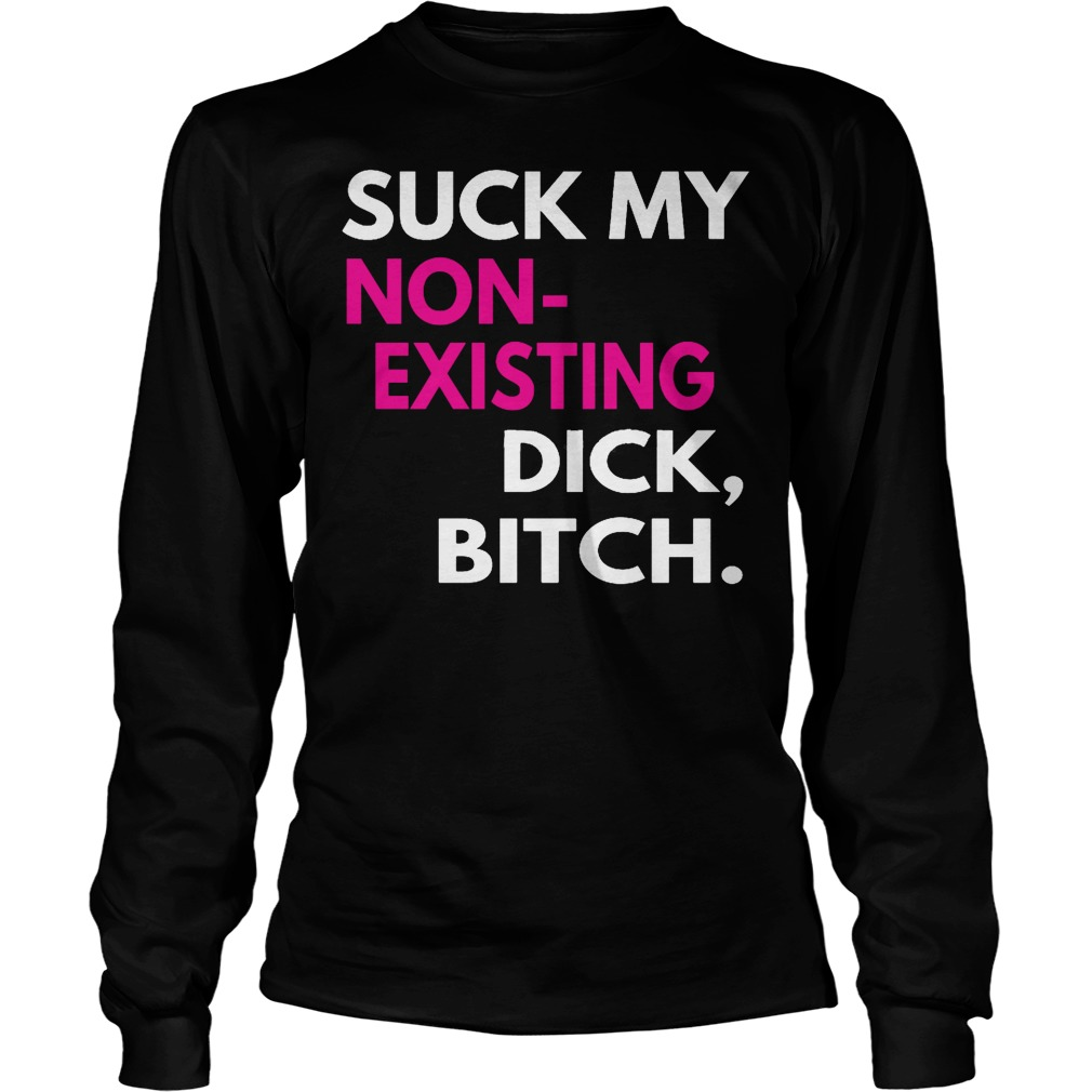 Suck My Non Existing Dick Bitch Longsleeve