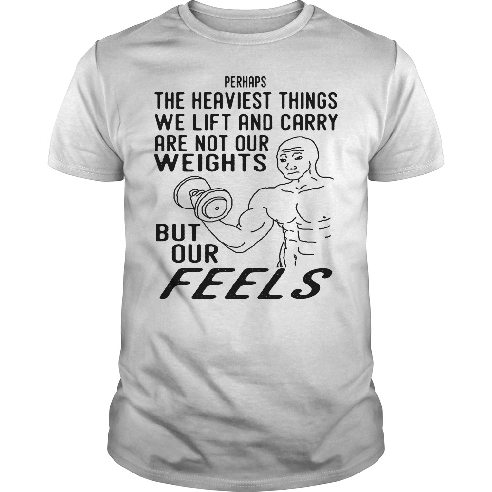 The Heaviest Things We Lift And Carry Are Not Our Weights T Shirt