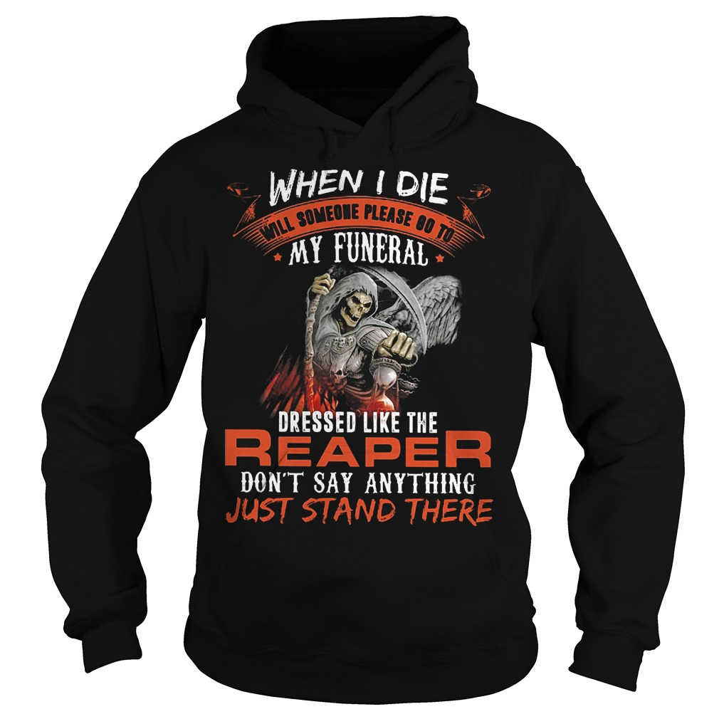 When I Die Will Someone Please Go To My Funeral Like Reaper Hoodie