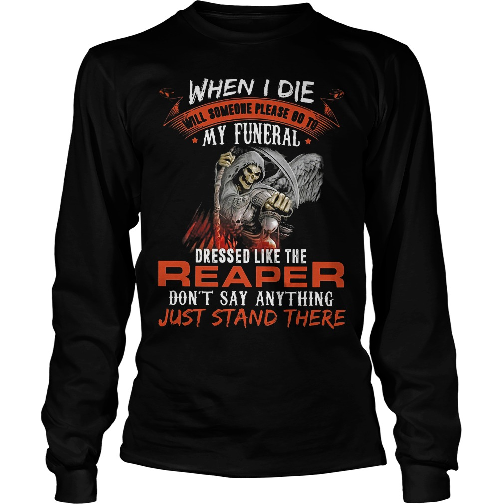 When I Die Will Someone Please Go To My Funeral Like Reaper Longsleeve