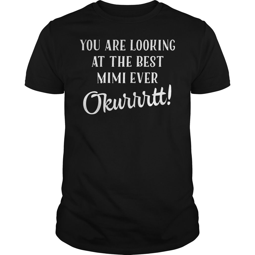 You Are Looking At The Best Mimi Ever Okurrtt T Shirt