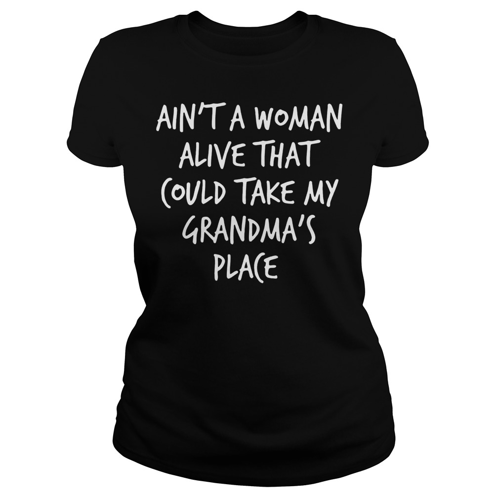 Ain't A Woman Alive That Could Take My Grandma's Place T-Shirt Classic Ladies Tee