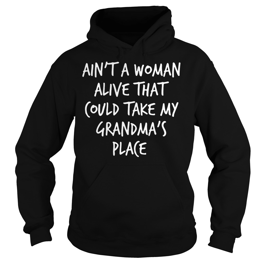 Ain't A Woman Alive That Could Take My Grandma's Place T-Shirt Hoodie