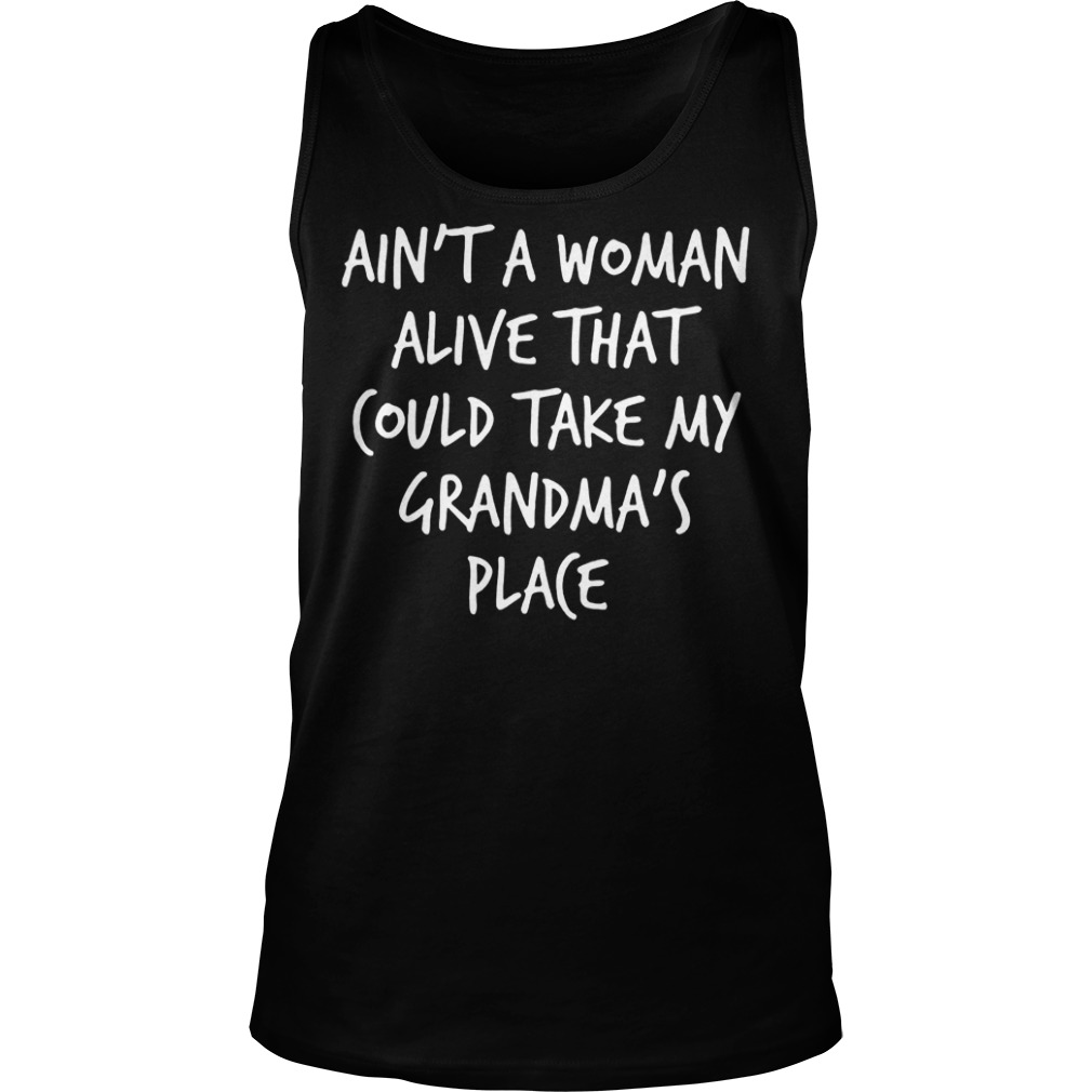 Ain't A Woman Alive That Could Take My Grandma's Place T-Shirt Tank Top Unisex