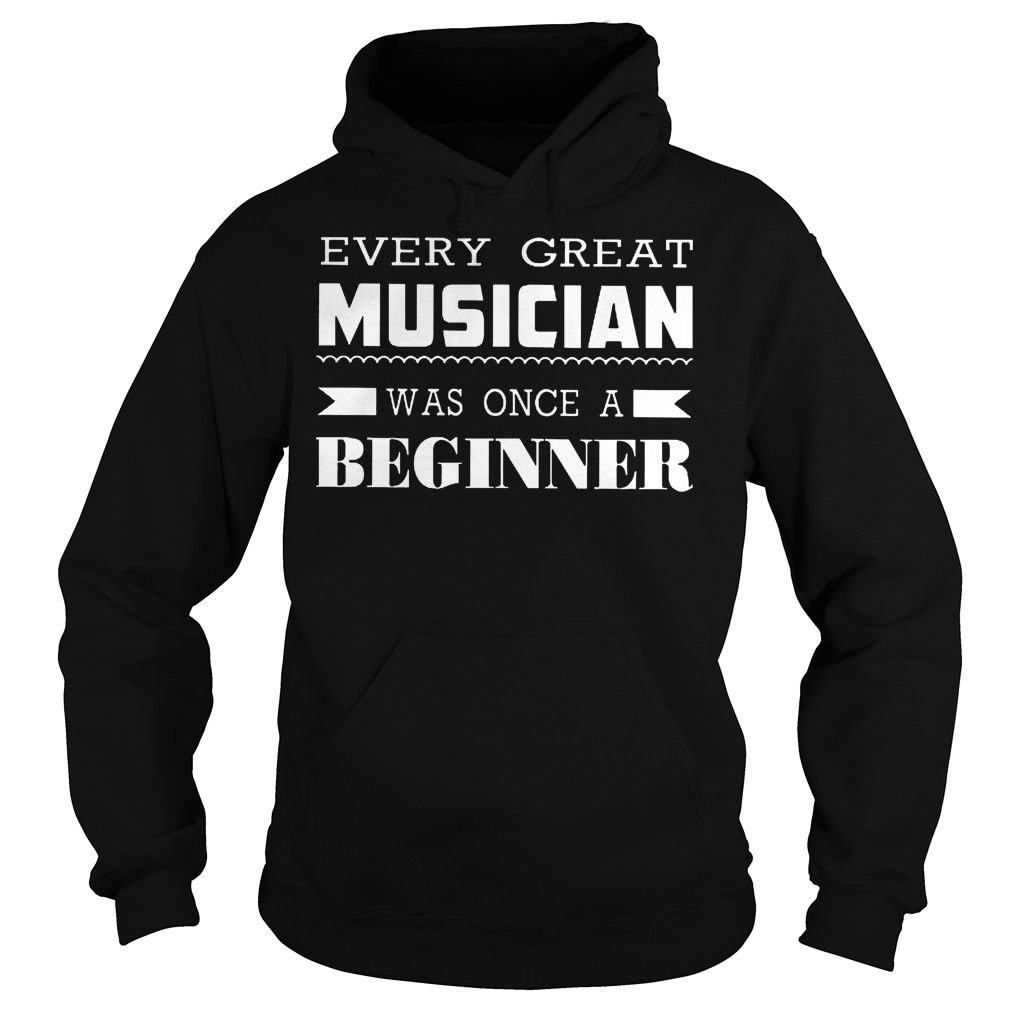 Every Great Musician Was Once A Beginner T-Shirt Hoodie