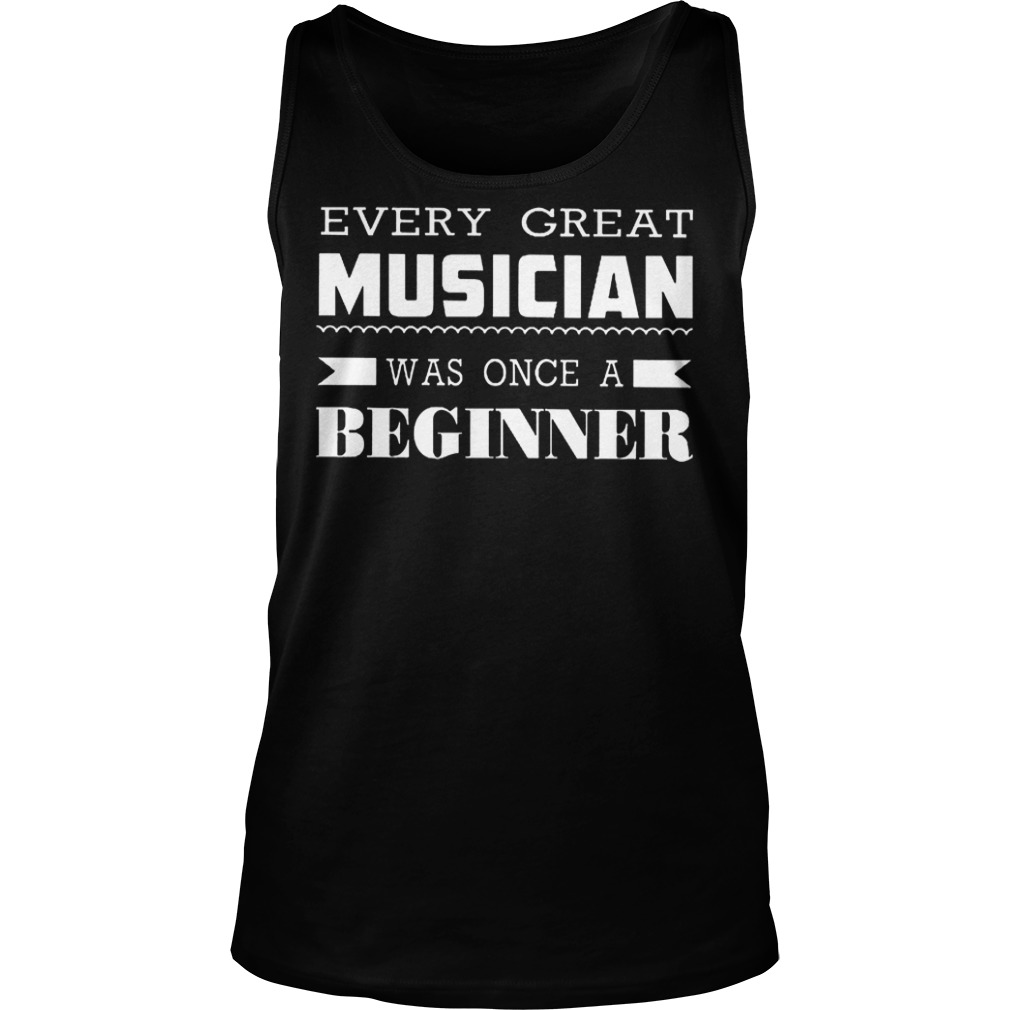 Every Great Musician Was Once A Beginner T-Shirt Tank Top Unisex