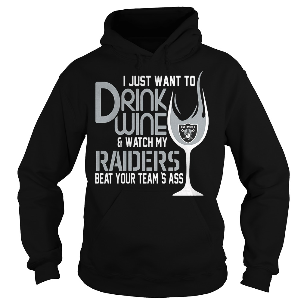 I Just Want To Drink Wine And Watch My Raiders Beat Your Team's Ass T-Shirt Hoodie