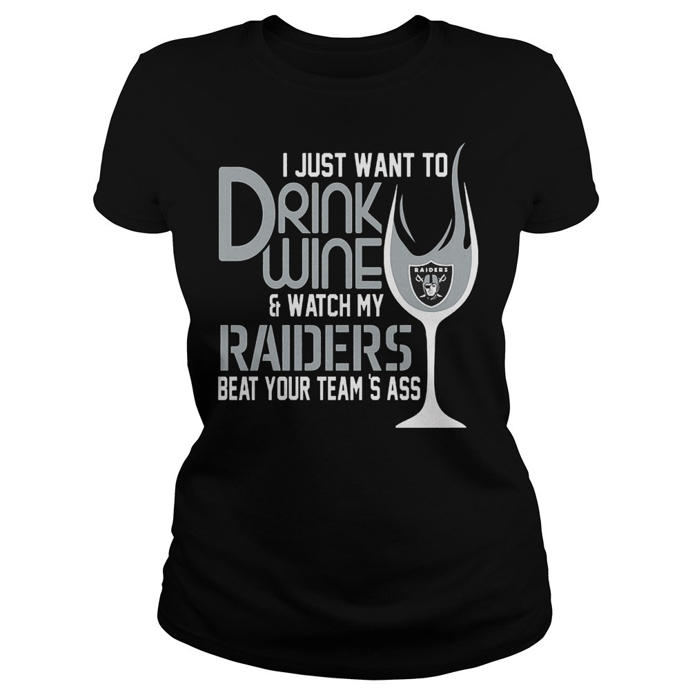 I Just Want To Drink Wine And Watch My Raiders Beat Your Team's Ass T-Shirt Ladies Tee