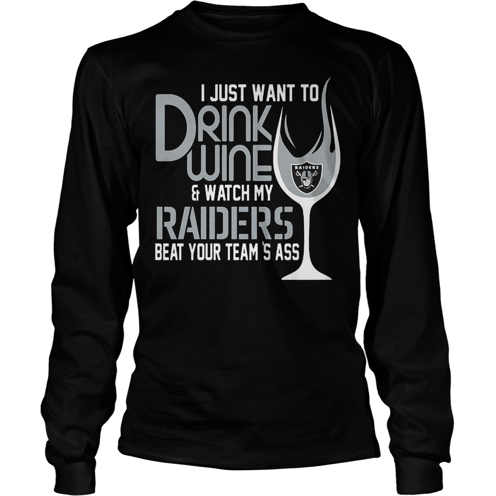 I Just Want To Drink Wine And Watch My Raiders Beat Your Team's Ass T-Shirt Unisex Longsleeve Tee