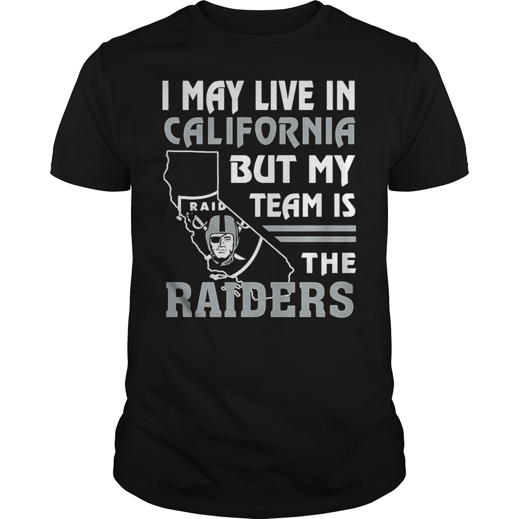 I May Live In California But My Team Is The Raiders T-Shirt Guys Tee