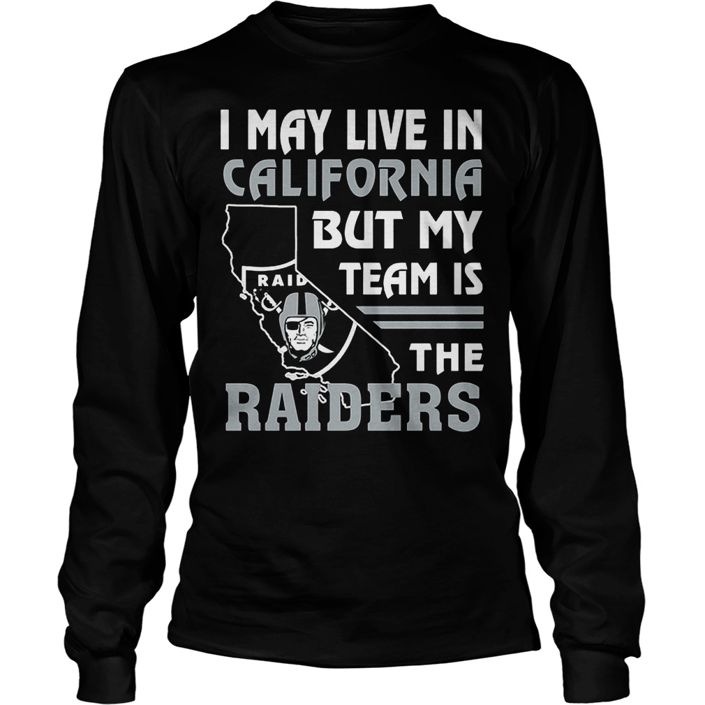 I May Live In California But My Team Is The Raiders T-Shirt Unisex Longsleeve Tee
