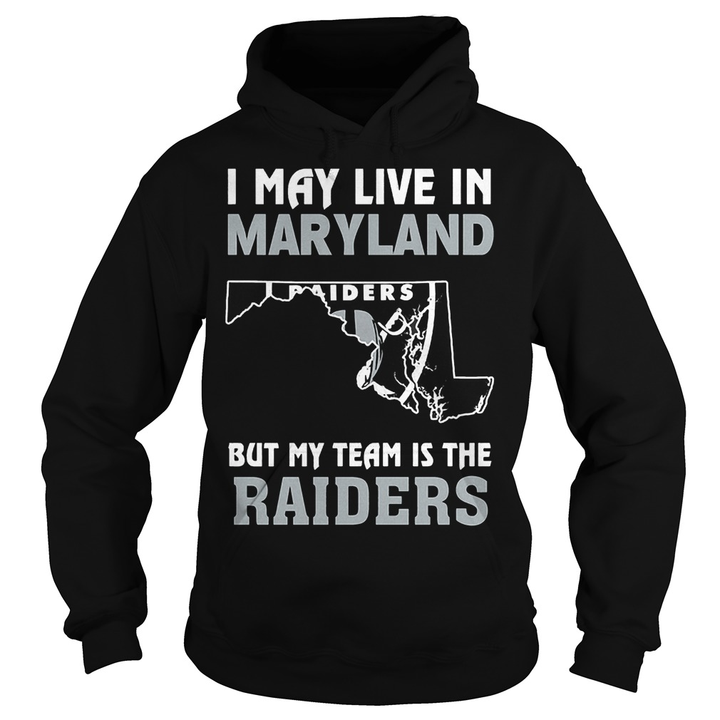 I May Live In Maryland But My Team Is The Oakland Raiders T-Shirt Hoodie