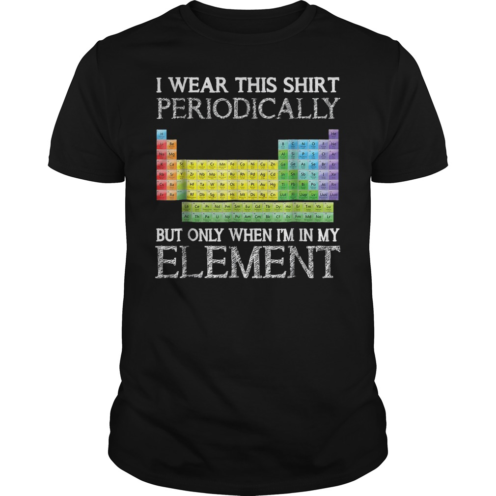 I Wear This Shirt Periodically But Only When I'm In Element T-Shirt Classic Guys / Unisex Tee