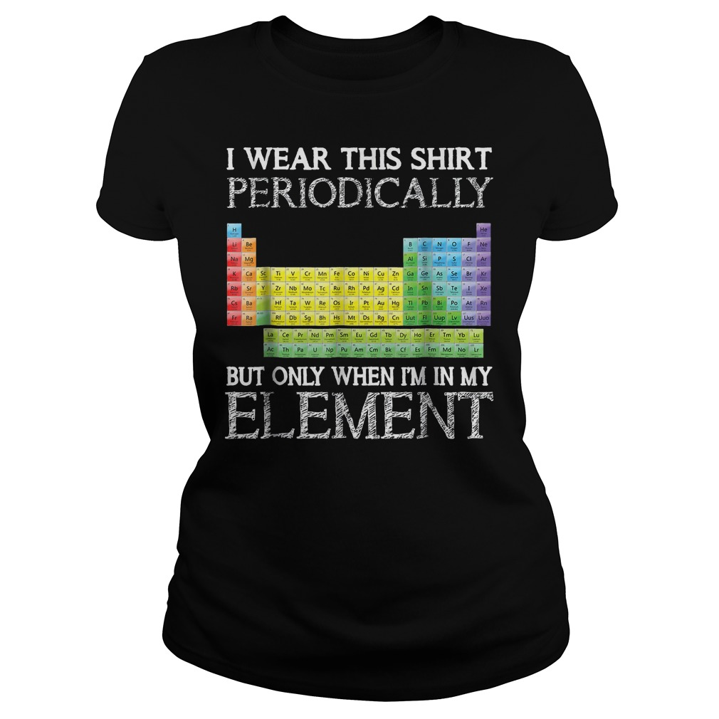 I Wear This Shirt Periodically But Only When I'm In Element T-Shirt Classic Ladies Tee