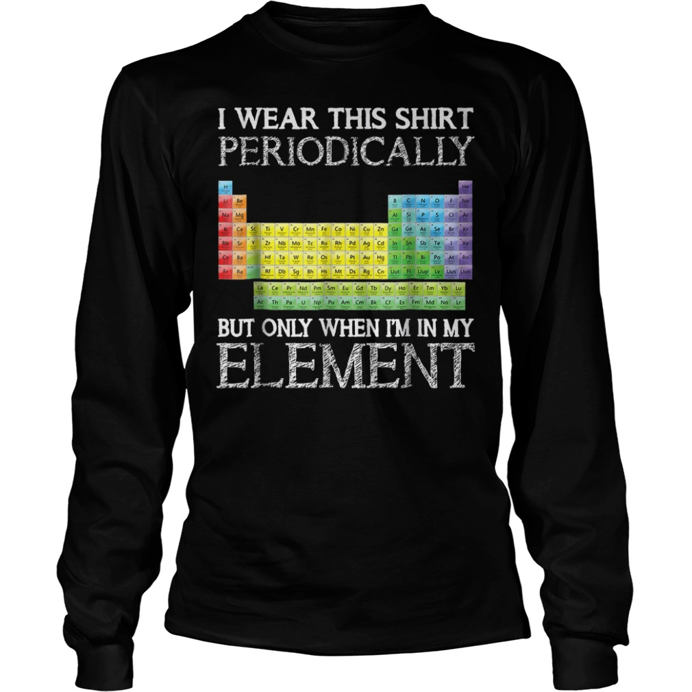 I Wear This Shirt Periodically But Only When I'm In Element T-Shirt Longsleeve Tee Unisex