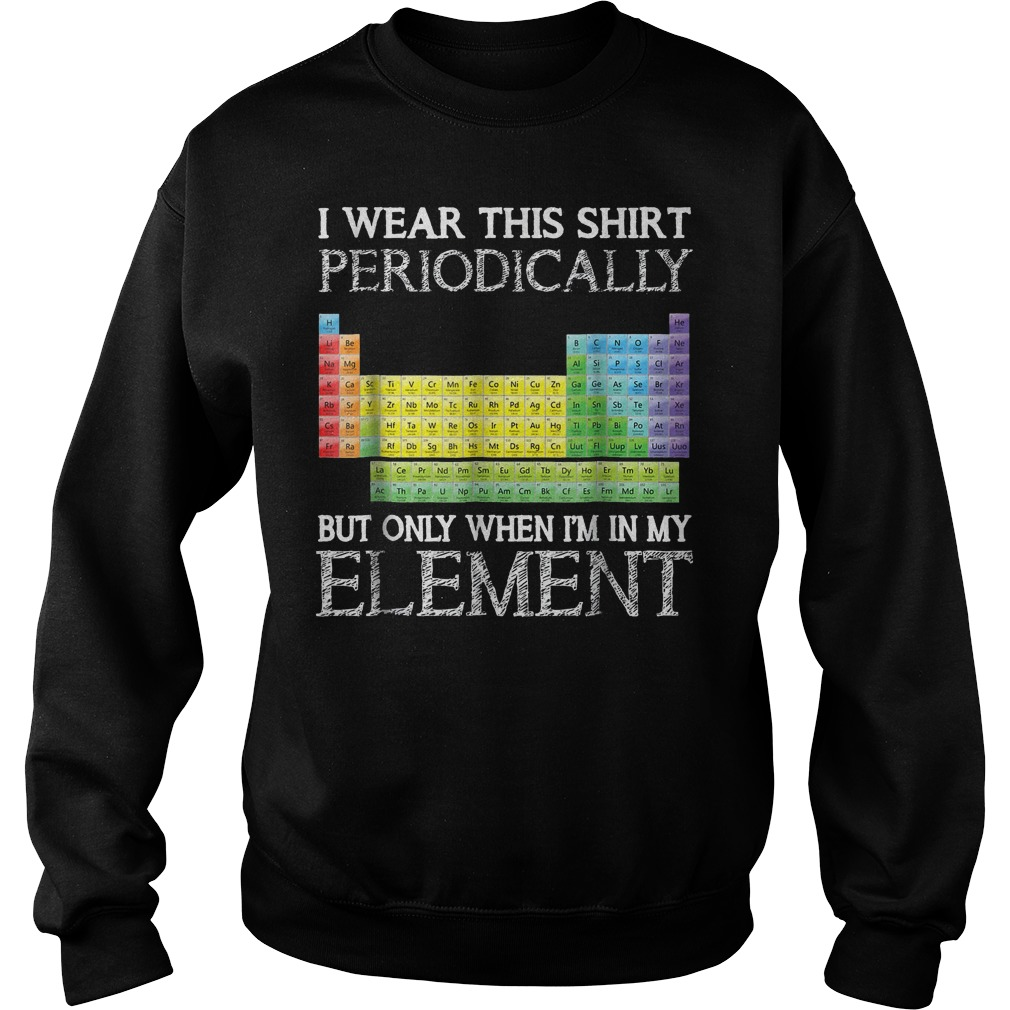 I Wear This Shirt Periodically But Only When I'm In Element T-Shirt Sweatshirt Unisex