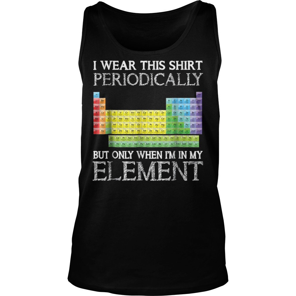 I Wear This Shirt Periodically But Only When I'm In Element T-Shirt Tank Top Unisex