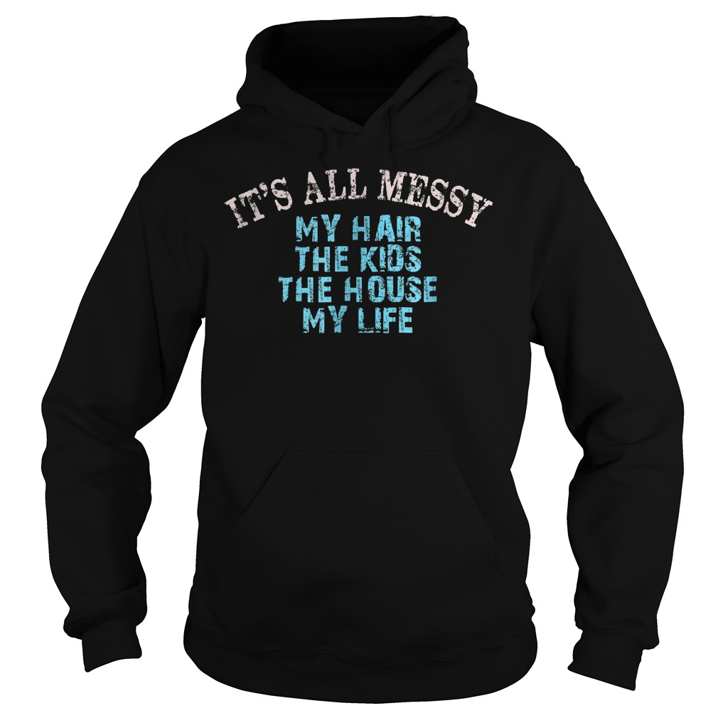 It's All Messy My Hair The Kids The House And My Life T-Shirt Hoodie