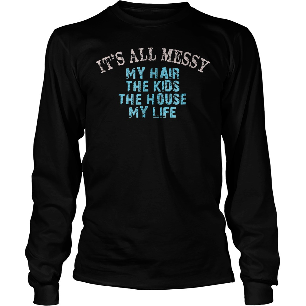 It's All Messy My Hair The Kids The House And My Life T-Shirt Unisex Longsleeve Tee