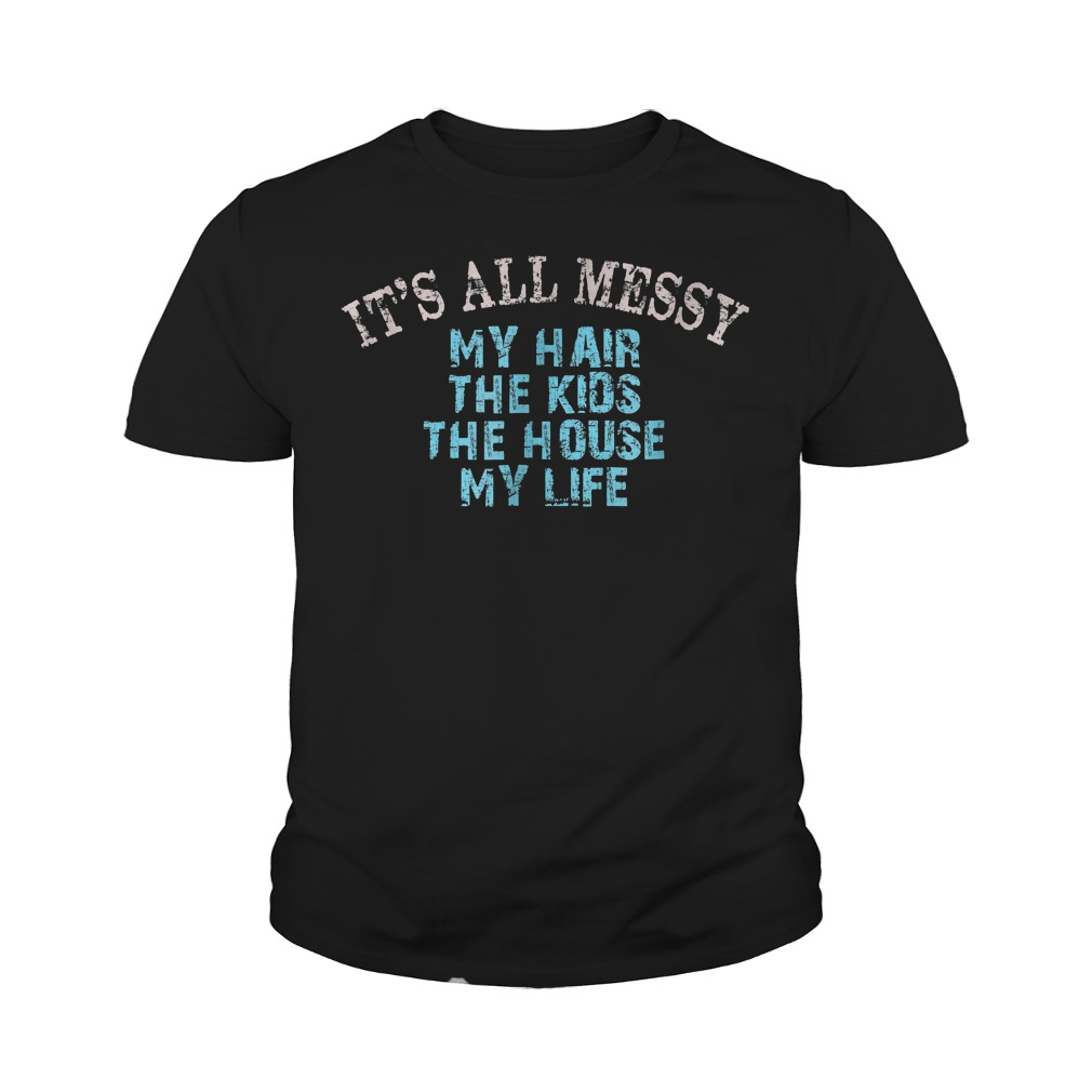 It's All Messy My Hair The Kids The House And My Life T-Shirt Youth Tee