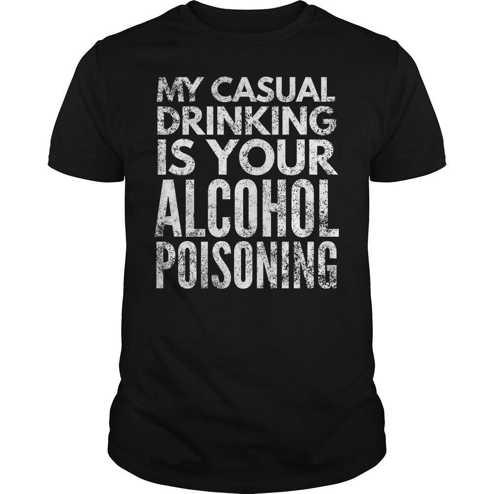 My Casual Drinking Is Your Alcohol Poisoning T Shirt