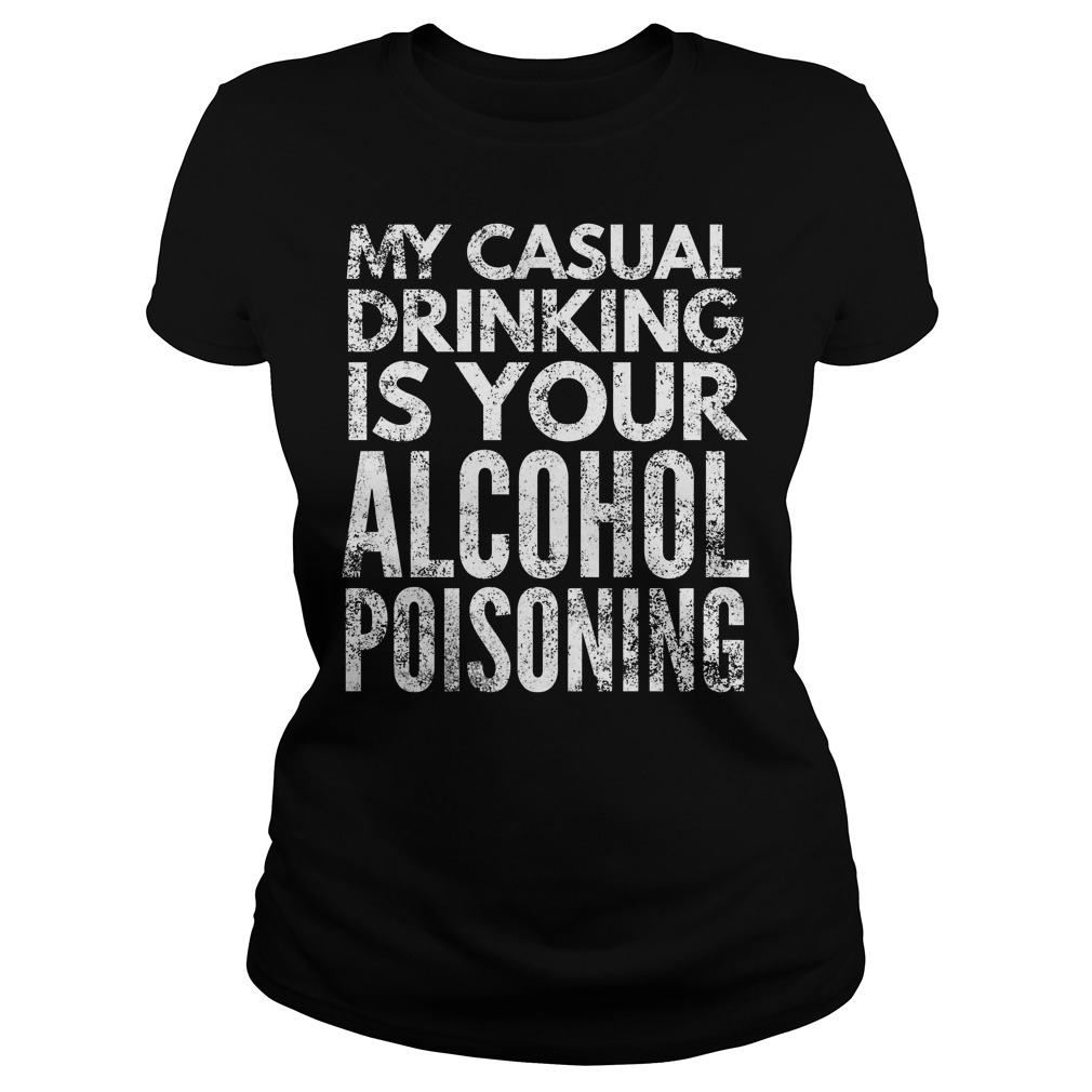 My Casual Drinking Is Your Alcohol Poisoning T-Shirt Ladies Tee