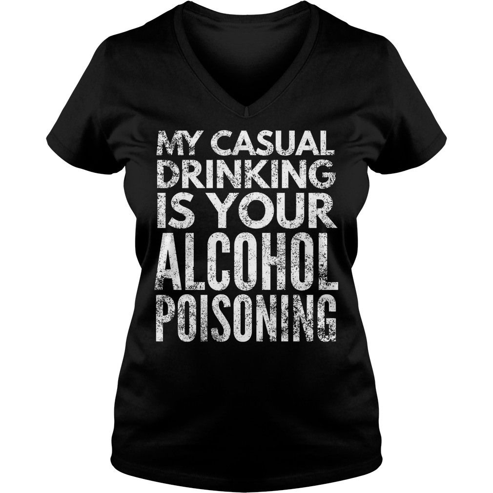 My Casual Drinking Is Your Alcohol Poisoning T-Shirt Ladies V-Neck