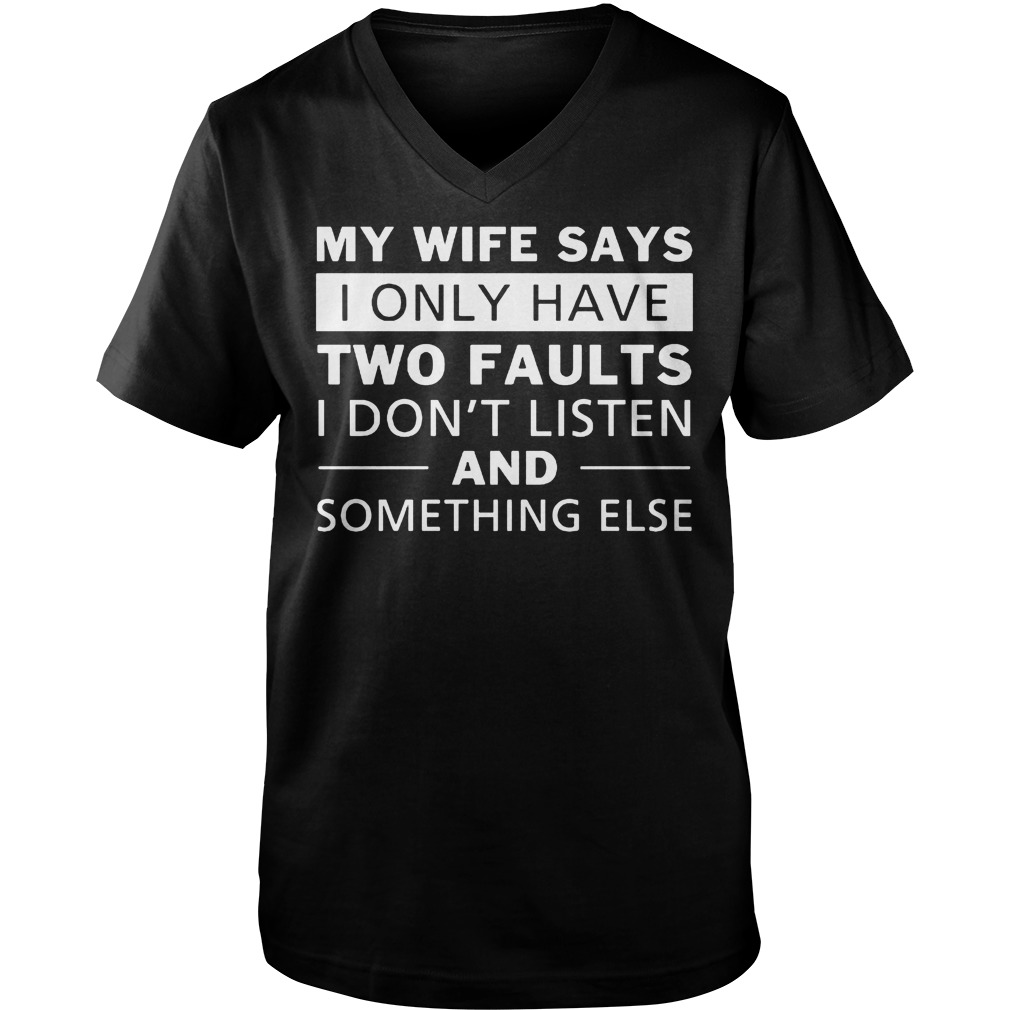 My Wife Says I Only Have Two Faults I Don't Listen T-Shirt Guys V-Neck