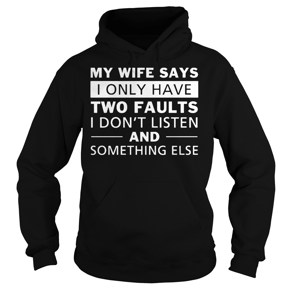 My Wife Says I Only Have Two Faults I Don't Listen T-Shirt Hoodie
