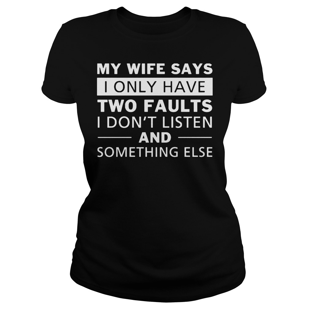 My Wife Says I Only Have Two Faults I Don't Listen T-Shirt Ladies Tee