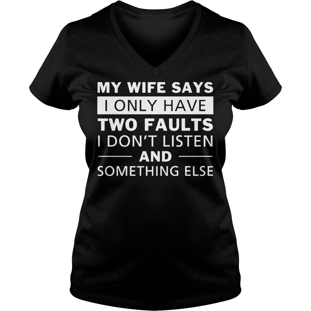 My Wife Says I Only Have Two Faults I Don't Listen T-Shirt Ladies V-Neck