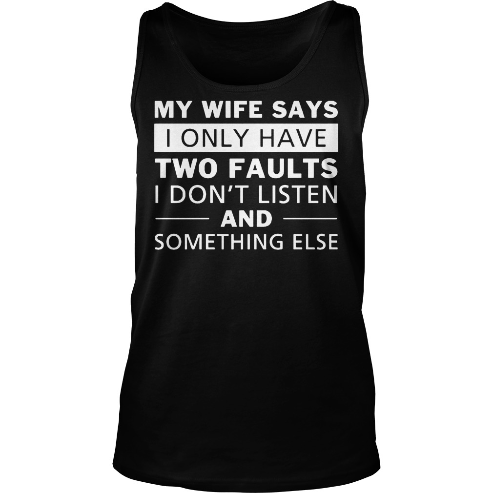 My Wife Says I Only Have Two Faults I Don't Listen T-Shirt Unisex Tank Top
