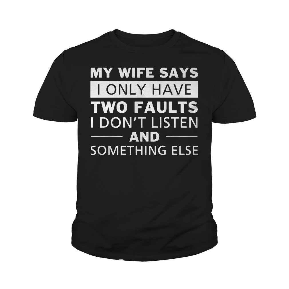 My Wife Says I Only Have Two Faults I Don't Listen T-Shirt Youth Tee