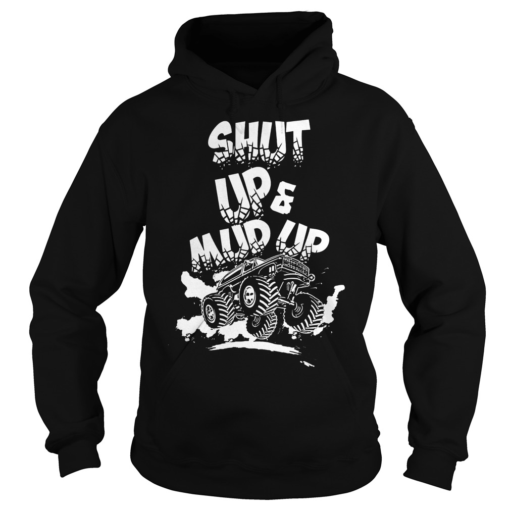 Shut Up And Mud Up T-Shirt Hoodie