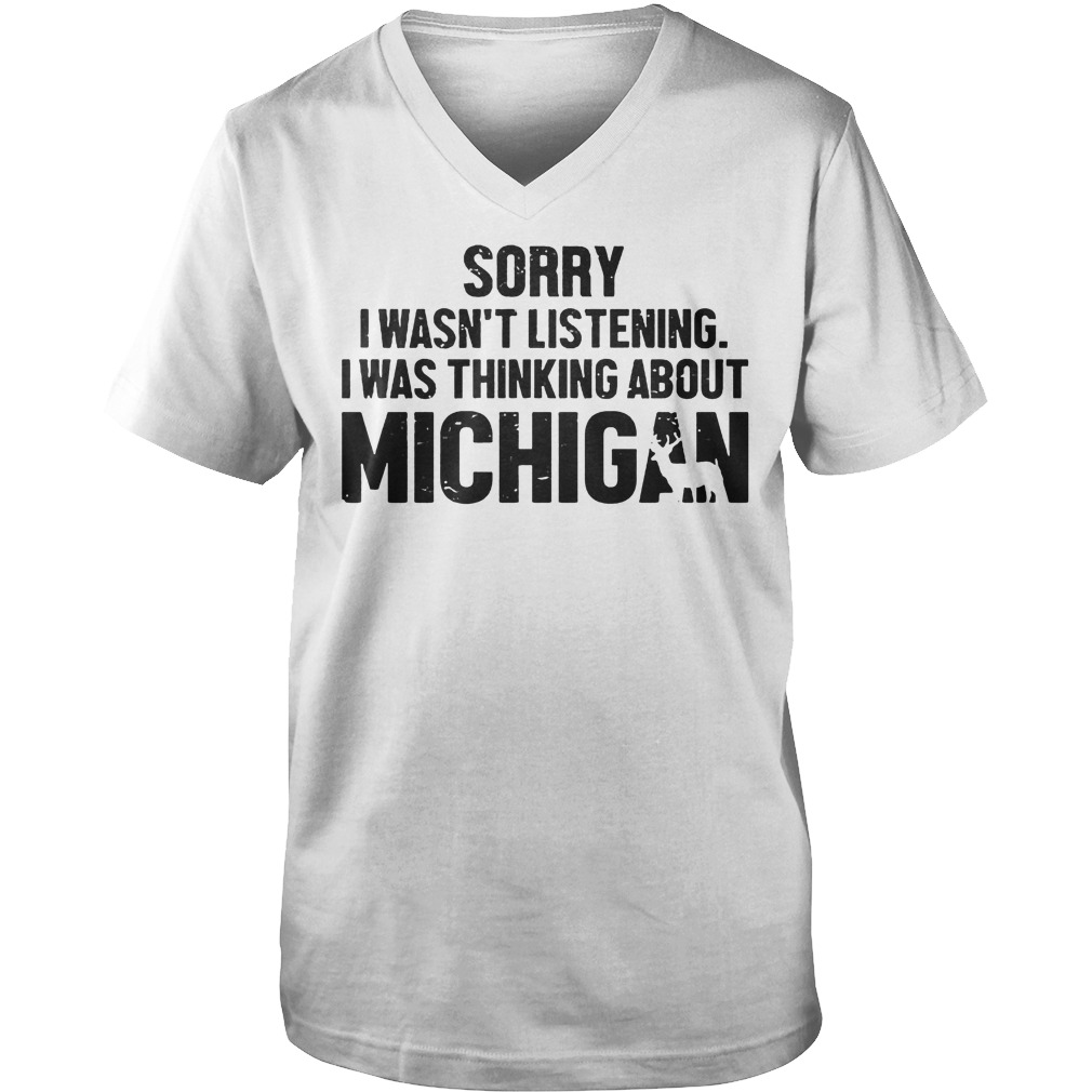 Sorry I Wasn't Listening I Was Thinking About Michigan T-Shirt Guys V-Neck