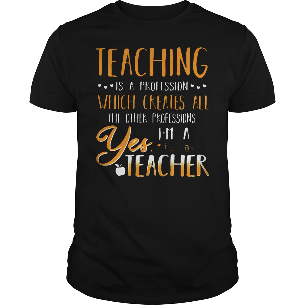 Teaching Is A Profession Which Creates All T Shirt