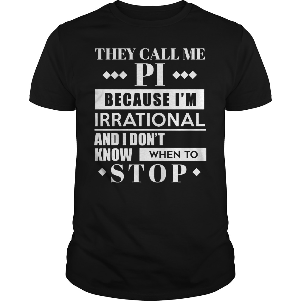 They Call Me Pi Because I'm Irrational And I Don't Know When To Stop T Shirt