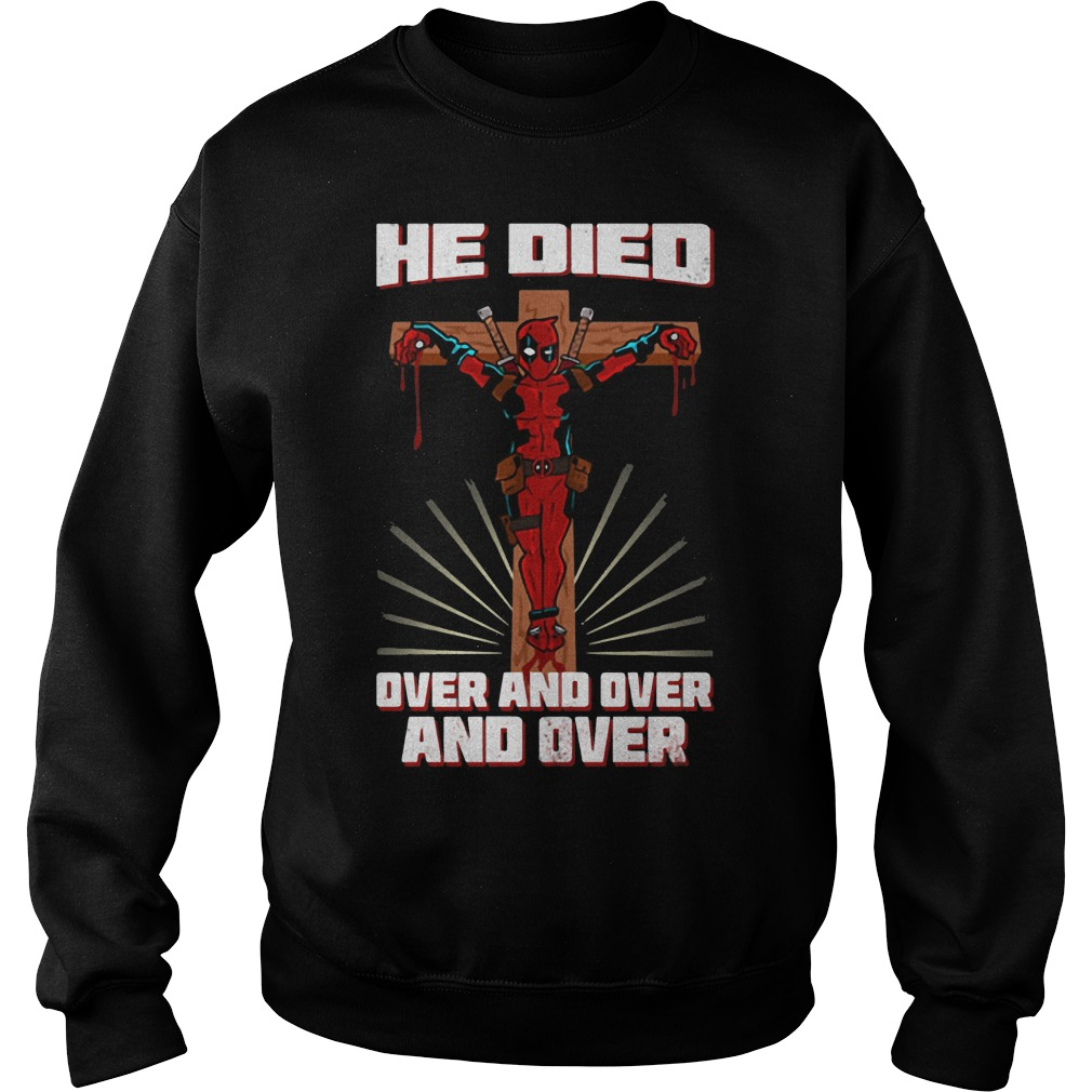 Deadpool He Died Over And Over And Over Shirt Sweatshirt Unisex