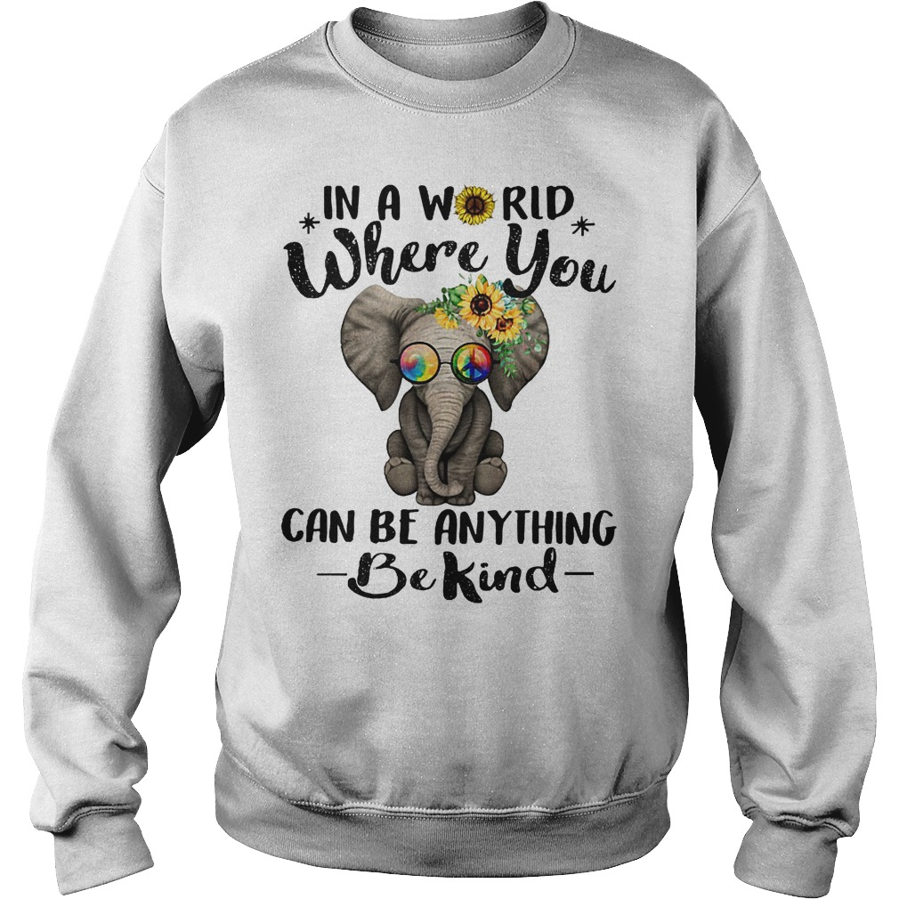 Elephant Sunflower In a world where you can be anything be kind Shirt Sweatshirt Unisex