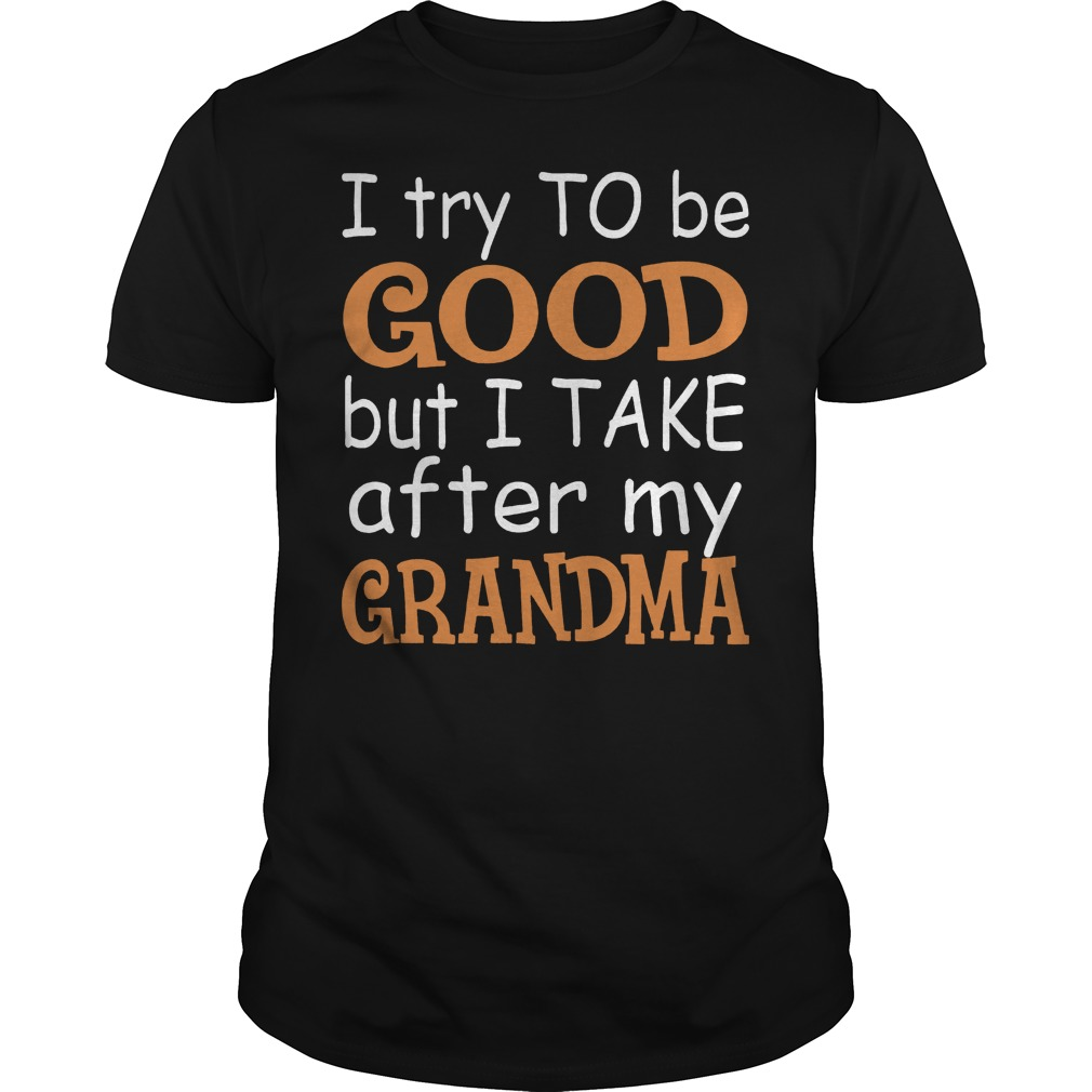 I Try To Be Good But I Take After My Grandma Shirt Classic Guys Unisex Tee