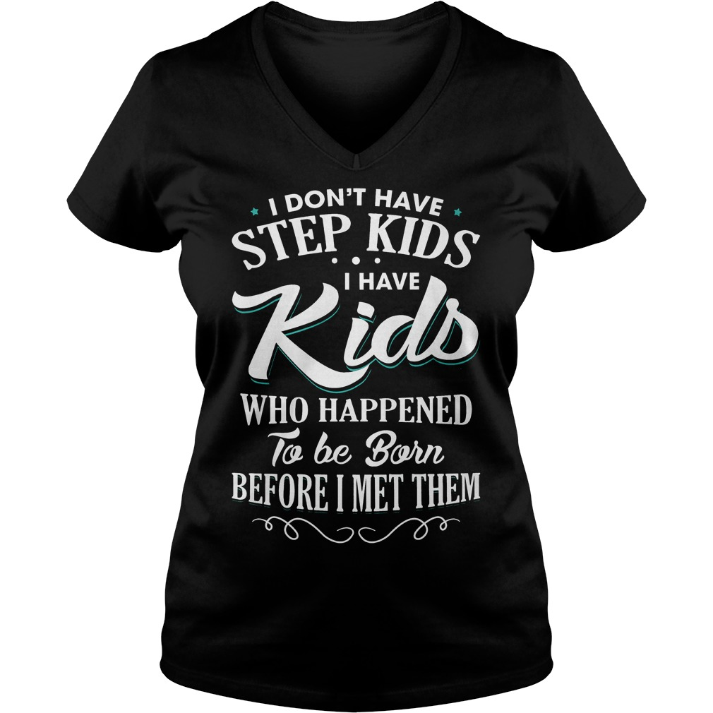 I don't have step kids i have kids who happened to be born before i met them shirt Ladies V-Neck