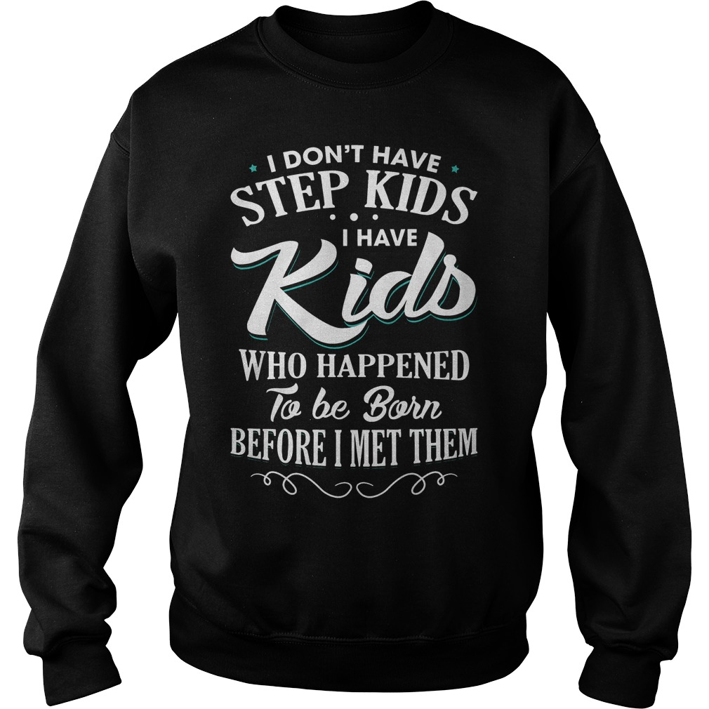 I don't have step kids i have kids who happened to be born before i met them shirt Sweatshirt Unisex