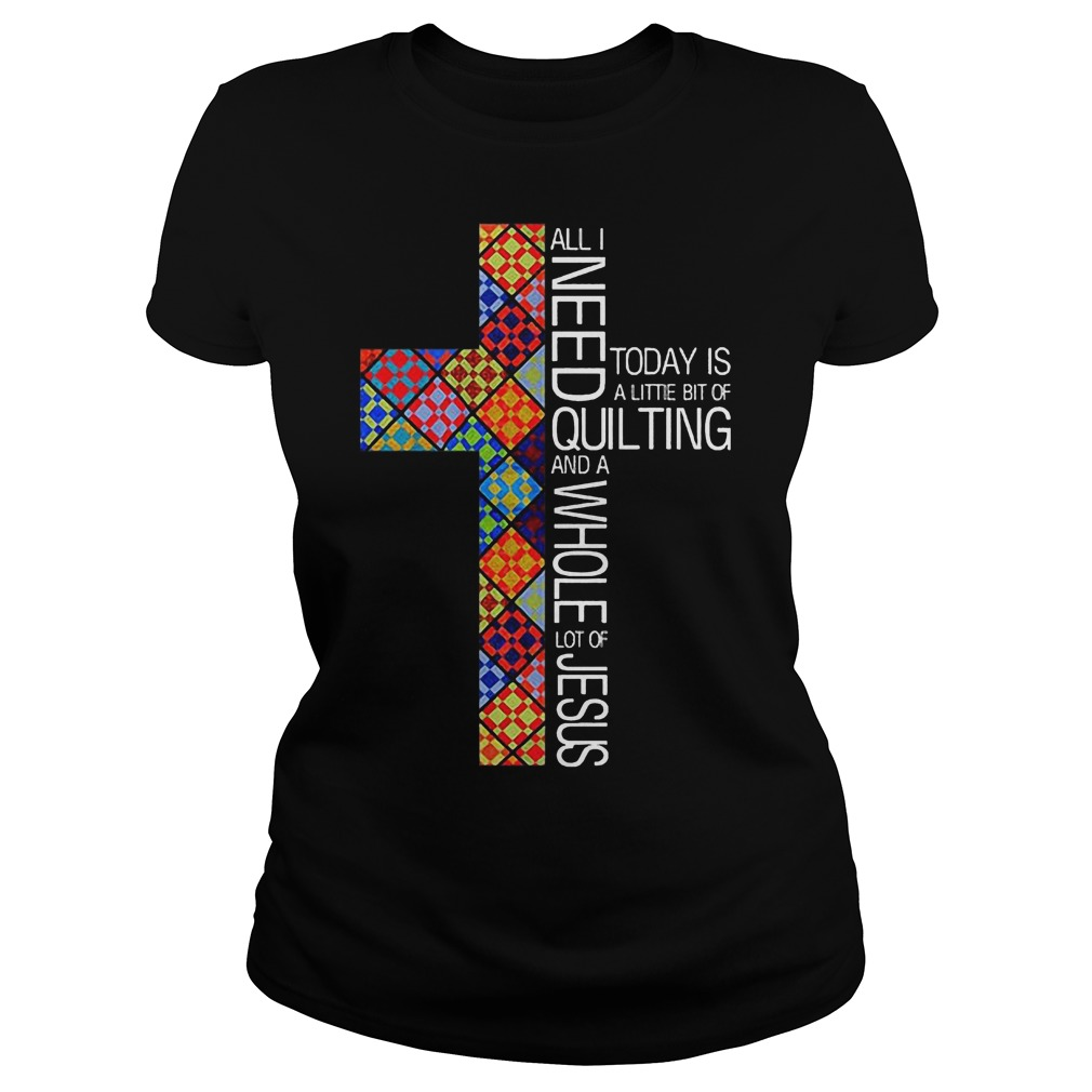 Jesus Cross All I Need To Day Is Quilting and Whole Lot Of Jesus Shirt Classic Ladies Tee