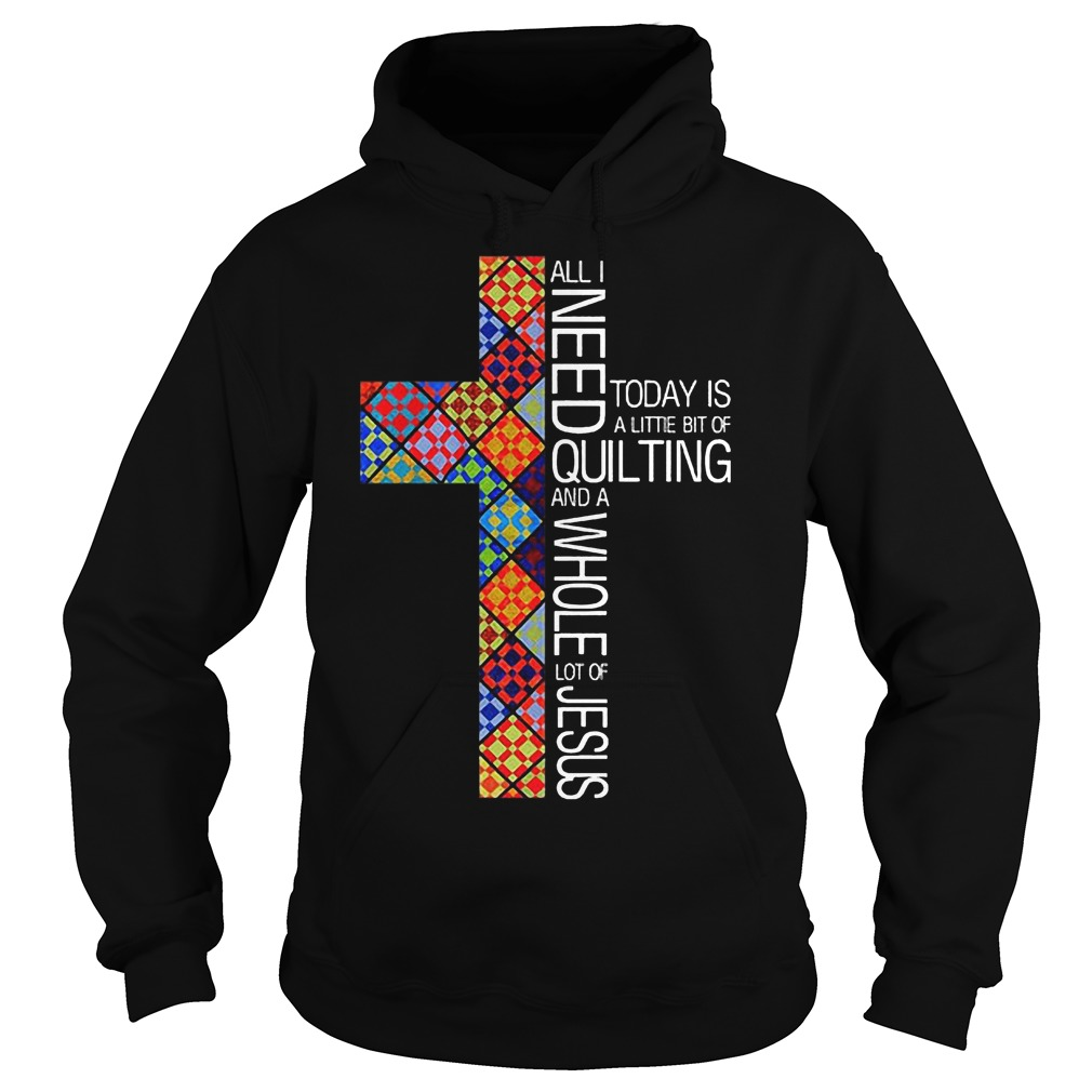 Jesus Cross All I Need To Day Is Quilting and Whole Lot Of Jesus Shirt Hoodie