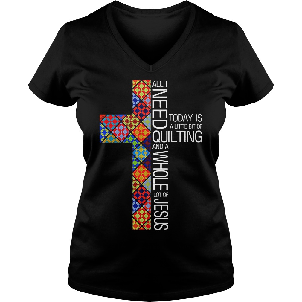 Jesus Cross All I Need To Day Is Quilting and Whole Lot Of Jesus Shirt Ladies V-Neck