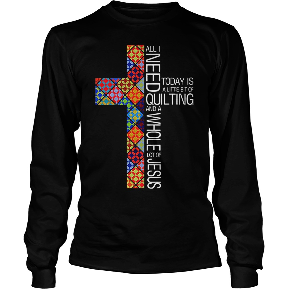 Jesus Cross All I Need To Day Is Quilting and Whole Lot Of Jesus Shirt Longsleeve Tee Unisex